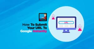 How To Submit Your URL To Google Instantly